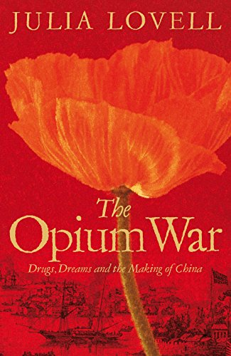The Opium War: Drugs, Dreams and the Making of China: Lovell, Julia
