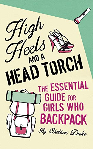 9780330479714: High Heels and a Head Torch: The Essential Guide for Girls Who Backpack