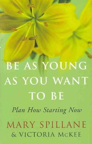 Be As Young As You Want to Be. Plan How Starting Now.: Mary Spillane & Victoria McKee