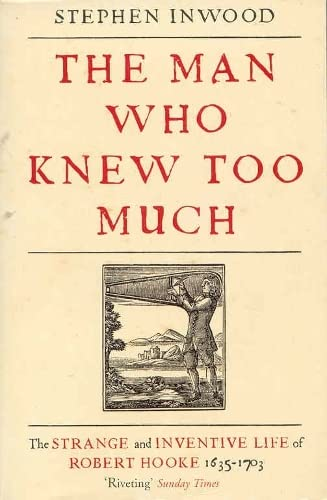 The Man Who Knew Too Much: The Inventive Life of Robert Hooke, 1635 - 1703: Inwood, Stephen