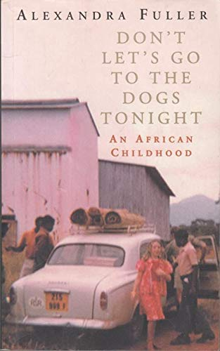 Don't Let's Go to the Dogs Tonight: An African Childhood: Alexandra Fuller