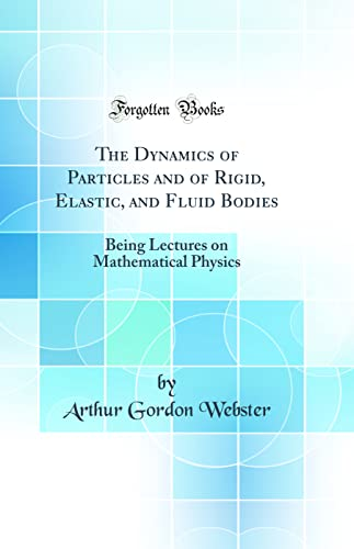 9780331015966: The Dynamics of Particles and of Rigid, Elastic, and Fluid Bodies: Being Lectures on Mathematical Physics (Classic Reprint)