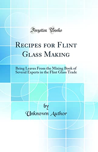 9780331034516: Recipes for Flint Glass Making: Being Leaves from the Mixing Book of Several Experts in the Flint Glass Trade (Classic Reprint)