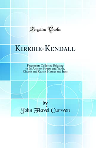 Kirkbie-Kendall: Fragments Collected Relating to Its Ancient: Curwen, John Flavel