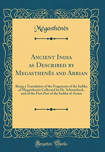 9780331139419: Ancient India as Described by Megasthenes and Arrian: Being a Translation of the Fracments of the Indika of Mecasthenes Collected by Dr. Schwanbeck, ... of the Indika of Arrian (Classic Reprint)