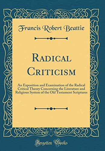 9780331209495: Radical Criticism: An Exposition and Examination of the Radical Critical Theory Concerning the Literature and Religious System of the Old Testament Scriptures (Classic Reprint)