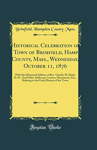 9780331259421: Historical Celebration of the Town of Brimfield, Hampden County, Mass;, Wednesday, October 11, 1876: With the Historical Address of Rev. Charles M. ... Relating to the Early History of the Town