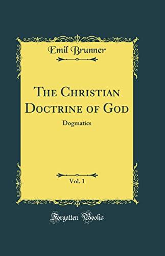 9780331341980: The Christian Doctrine of God, Vol. 1: Dogmatics (Classic Reprint)