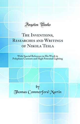 9780331372632: The Inventions, Researches and Writings of Nikola Tesla: With Special Reference to His Work in Polyphase Currents and High Potential Lighting (Classic Reprint)