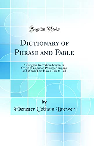 9780331382303: Dictionary of Phrase and Fable: Giving the Derivation, Source, or Origin of Common Phrases, Allusions, and Words That Have a Tale to Tell (Classic Reprint)