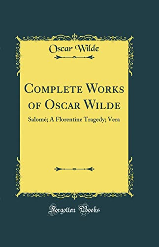 9780331460940: Complete Works of Oscar Wilde: Salomé; A Florentine Tragedy; Vera (Classic Reprint)