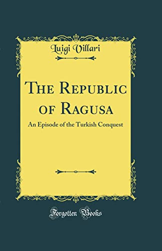 9780331597417: The Republic of Ragusa: An Episode of the Turkish Conquest (Classic Reprint)