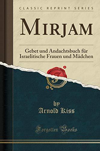 Mirjam: Gebet Und Andachtsbuch Fur Israelitische Frauen Und Madchen (Classic Reprint) (Paperback) - Arnold Kiss
