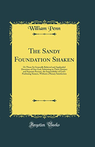 9780331637588: The Sandy Foundation Shaken: Or Those So Generally Believed and Applauded Doctrines of One God, Subsisting in Three Distinct and Separate Persons, the a Plenary Satisfaction (Classic Reprint)