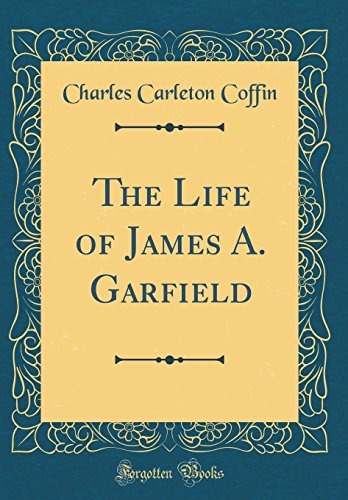 The Life of James A. Garfield (Classic: Coffin, Charles Carleton