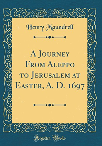 9780331708639: A Journey From Aleppo to Jerusalem at Easter, A. D. 1697 (Classic Reprint)