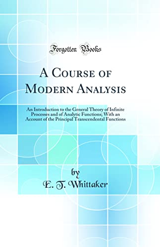 9780331781779: A Course of Modern Analysis: An Introduction to the General Theory of Infinite Processes and of Analytic Functions; With an Account of the Principal Transcendental Functions (Classic Reprint)