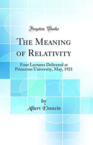 9780331871784: The Meaning of Relativity: Four Lectures Delivered at Princeton University, May, 1921 (Classic Reprint)