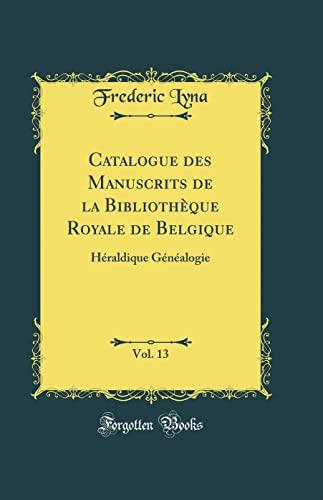 Catalogue des Manuscrits de la Bibliothèque Royale de Belgique, Vol. 13: Héraldique Généalogie (Classic Reprint) - Frederic Lyna