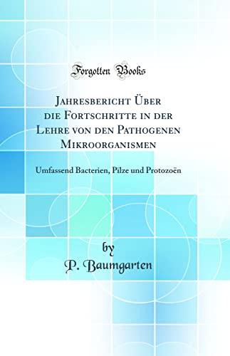 Jahresbericht Über die Fortschritte in der Lehre von den Pathogenen Mikroorganismen: Umfassend Bacterien, Pilze und Protozoën (Classic Reprint) - P. Baumgarten