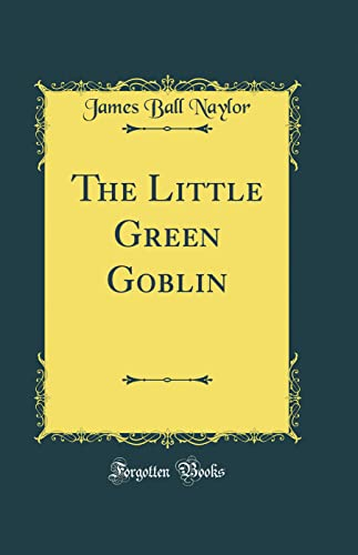 The Little Green Goblin (Classic Reprint) (Hardback): James Ball Naylor