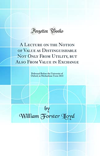 9780332013404: A Lecture on the Notion of Value as Distinguishable Not Only From Utility, but Also From Value in Exchange: Delivered Before the University of Oxford, in Michaelmas Term 1833 (Classic Reprint)