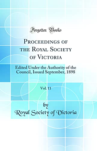 9780332176444: Proceedings of the Royal Society of Victoria, Vol. 11: Edited Under the Authority of the Council, Issued September, 1898 (Classic Reprint)