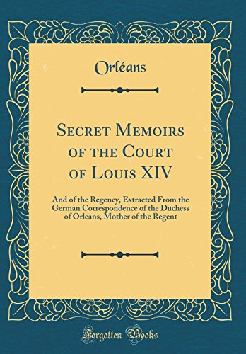 9780332189703: Secret Memoirs of the Court of Louis XIV: And of the Regency, Extracted From the German Correspondence of the Duchess of Orleans, Mother of the Regent (Classic Reprint)