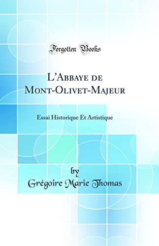 9780332711270: L'Abbaye de Mont-Olivet-Majeur: Essai Historique Et Artistique (Classic Reprint) (French Edition)