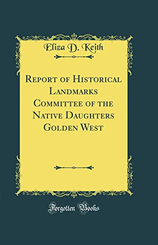9780332847344: Report of Historical Landmarks Committee of the Native Daughters Golden West (Classic Reprint)