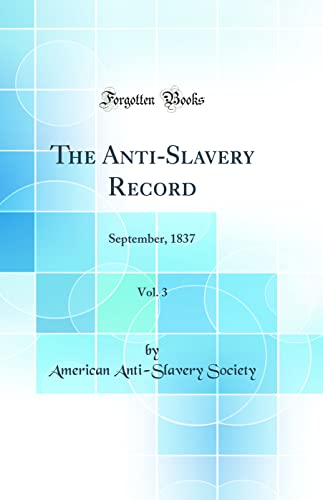 9780332930633: The Anti-Slavery Record, Vol. 3: September, 1837 (Classic Reprint)