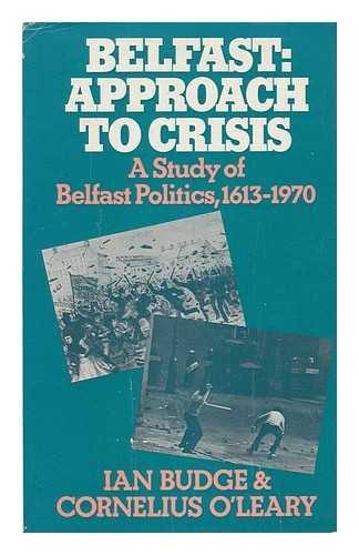 Belfast: Approach to Crisis: A Study of Belfast Politics, 1613-1970: Budge, Ian, O'Leary, ...