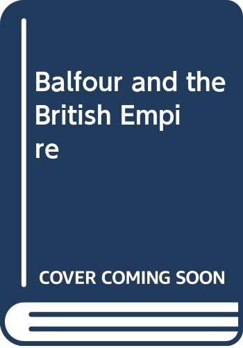 9780333067284: Balfour and the British Empire: a Study in Imperial Evolution 1874-1932
