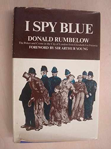 I Spy Blue: The Police and Crime in the City of London from Elizabeth I to Victoria: Rumbelow, ...