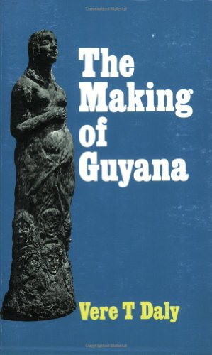 The Making of Guyana: Daly, Vere T