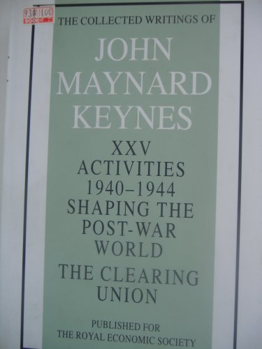 Activities 1940-44: Clearing Union v. 25: Shaping the Post-War World (Collected works of Keynes): ...