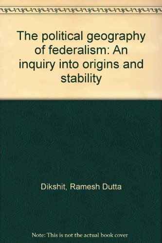 THE POLITICAL GEOGRAPHY OF FEDERALISM, AN INQUIRY: Dikshit, Ramesh D
