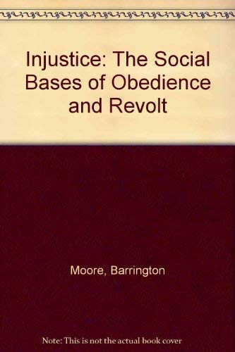Injustice: The Social Bases of Obedience and: Moore, Barrington, Jr.