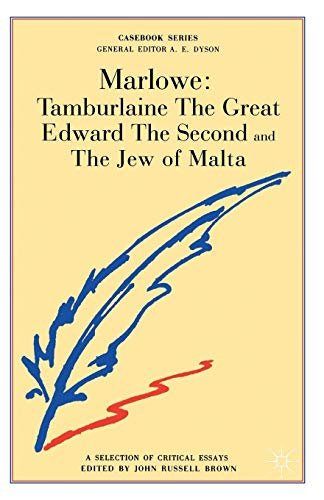Marlowe: Tamburlaine the Great, Edward the Second and the Jew of Malta, A Selection of Critical E...