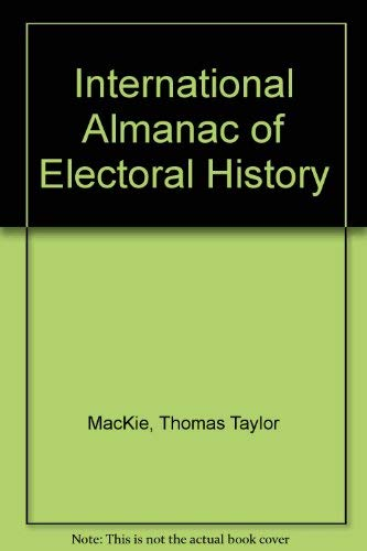 International Almanac of Electoral History (Second Edition): MacKie, T T