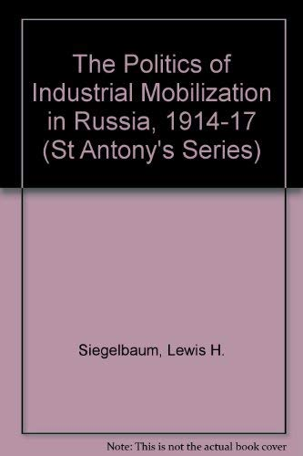 The Politics Of Industrial Mobiliization In Russia, 1914-17: Siegelbaum, Lewis H.