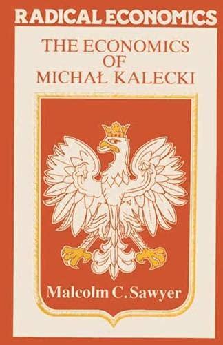 The Economics of Michal Kalecki (Radical Economics): Sawyer, Malcolm C.