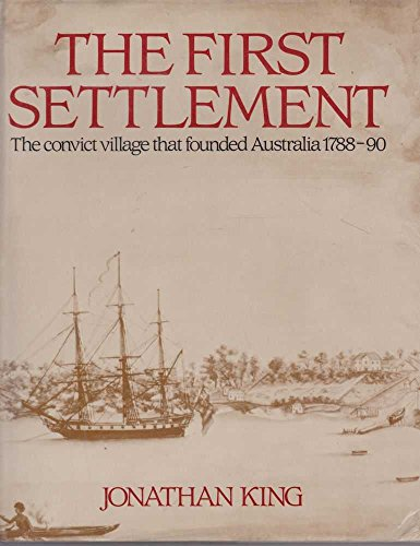 The First Settlement : The Convict Village That Founded Australia 1788-90: King, Jonathan