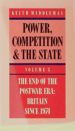 Power, Competition and the State: Volume 3 The End of the Postwar Era: Britain Since 1974: ...