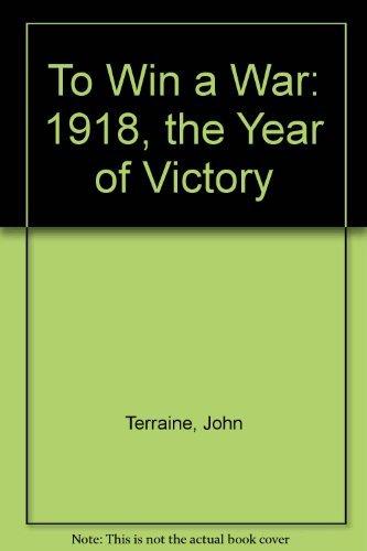 To Win a War: 1918, the Year: Terraine, John