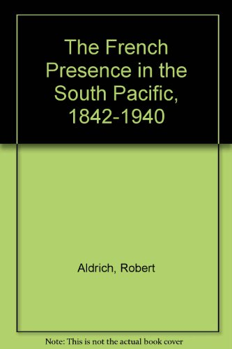 The French Presence in the South Pacific, 1842-1940: Aldrich, Robert: