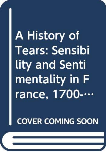 9780333455944: A History of Tears: Sensibility and Sentimentality in France, 1700-1900