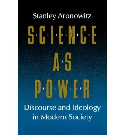 Science As Power: Discourse and Ideology in Modern Society: Aronowitz, Stanley