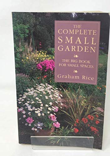 The Complete Small Garden: The Big Book for Small Spaces: Rice, Graham