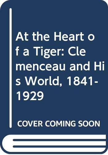 9780333497883: At The HEART Of A TIGER. Clemenceau and his World 1841 - 1929.